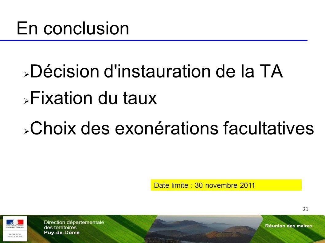 31 En conclusion Décision d'instauration de la TA Fixation du taux Choix des exonérations facultatives Date limite : 30 novembre 2011