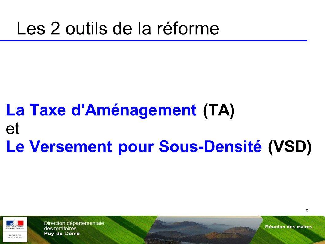 6 Les 2 outils de la réforme La Taxe d'Aménagement (TA) et Le Versement pour Sous-Densité (VSD)