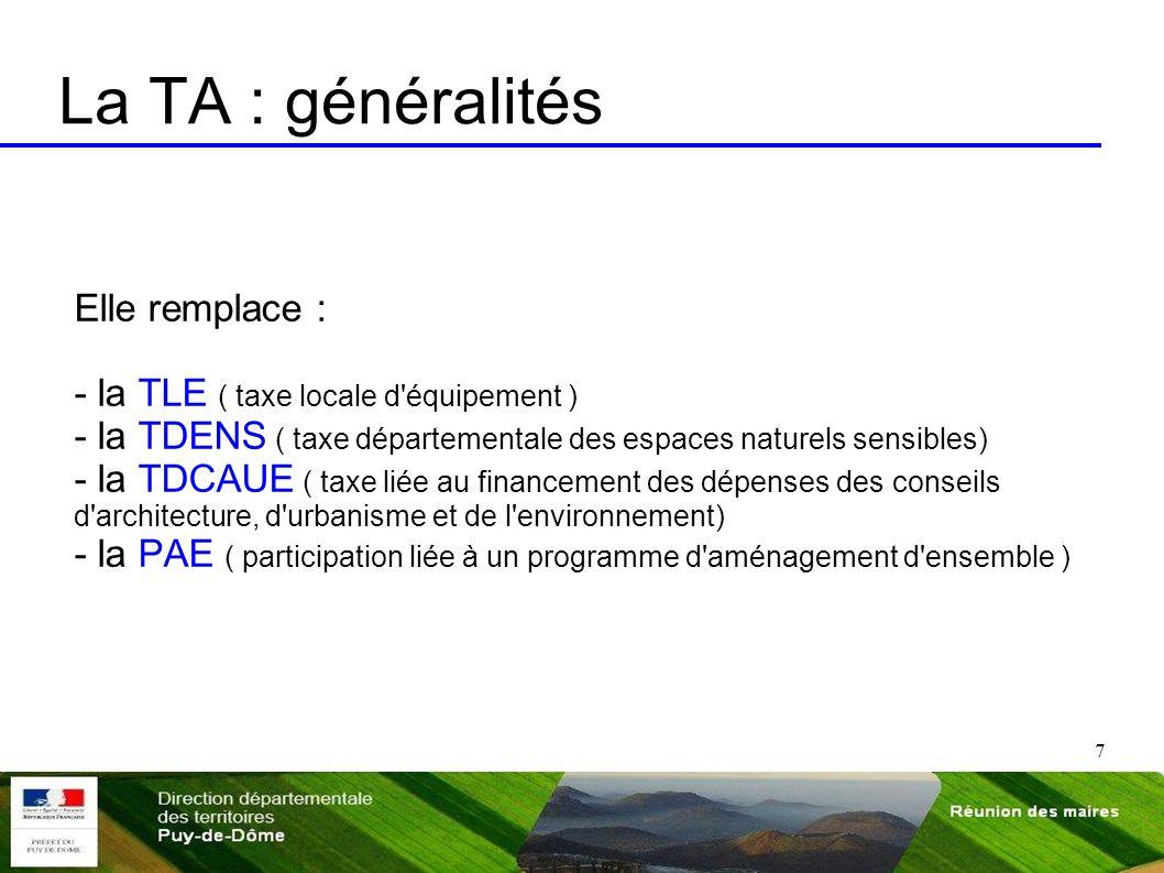 7 La TA : généralités Elle remplace : - la TLE ( taxe locale d'équipement ) - la TDENS ( taxe départementale des espaces naturels sensibles) - la TDCA