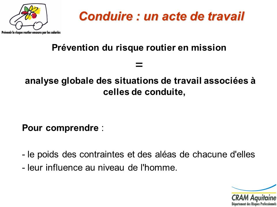 7 Conduire : un acte de travail Prévention du risque routier en mission = analyse globale des situations de travail associées à celles de conduite, Po