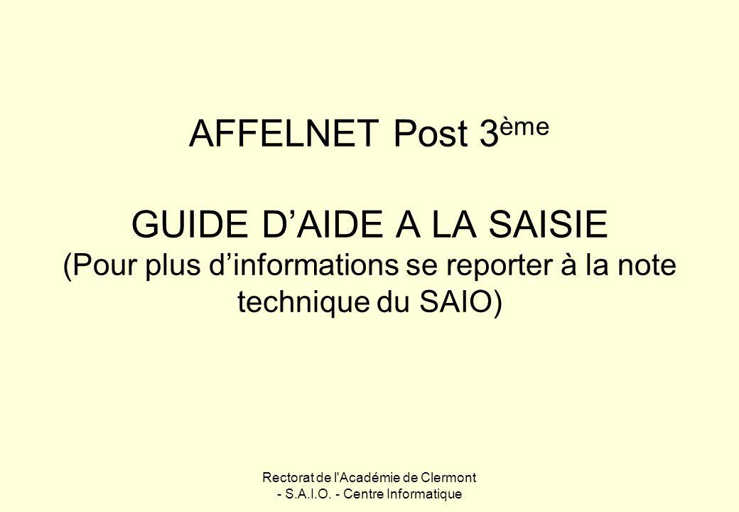 Rectorat de l'Académie de Clermont - S.A.I.O. - Centre Informatique AFFELNET Post 3 ème GUIDE DAIDE A LA SAISIE (Pour plus dinformations se reporter à