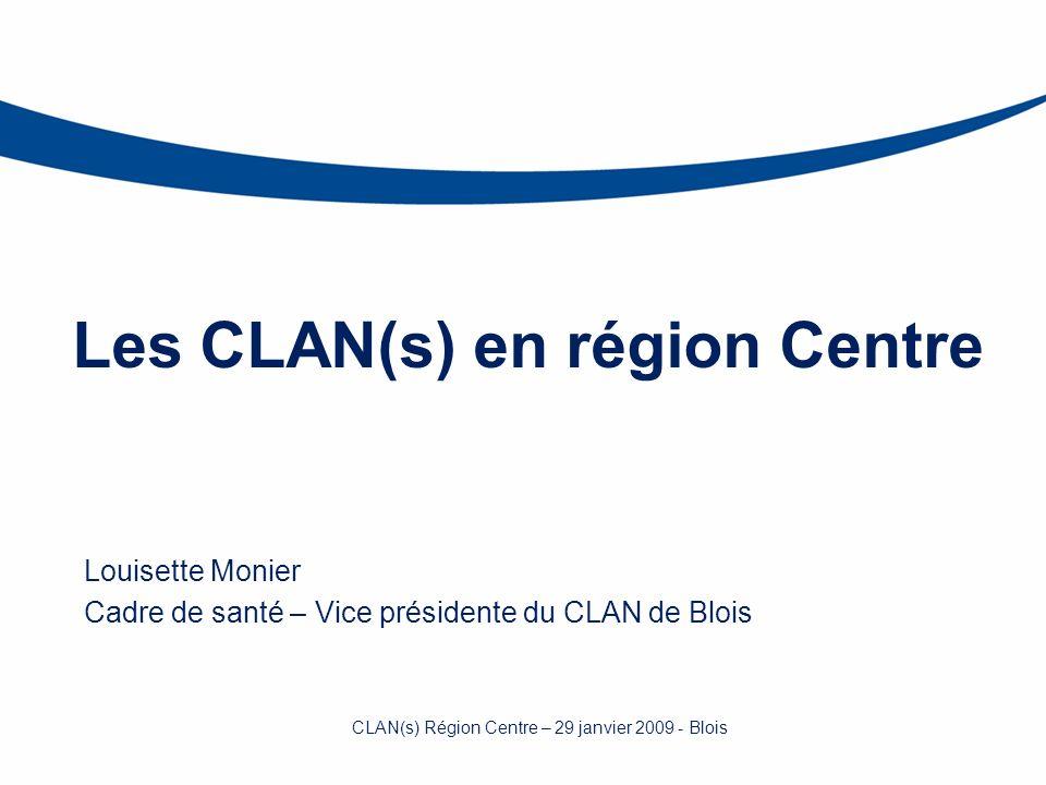Les CLAN(s) en région Centre Louisette Monier Cadre de santé – Vice présidente du CLAN de Blois CLAN(s) Région Centre – 29 janvier 2009 - Blois