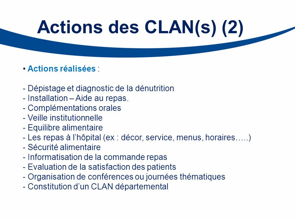 Actions des CLAN(s) (2) Actions réalisées : - Dépistage et diagnostic de la dénutrition - Installation – Aide au repas. - Complémentations orales - Ve
