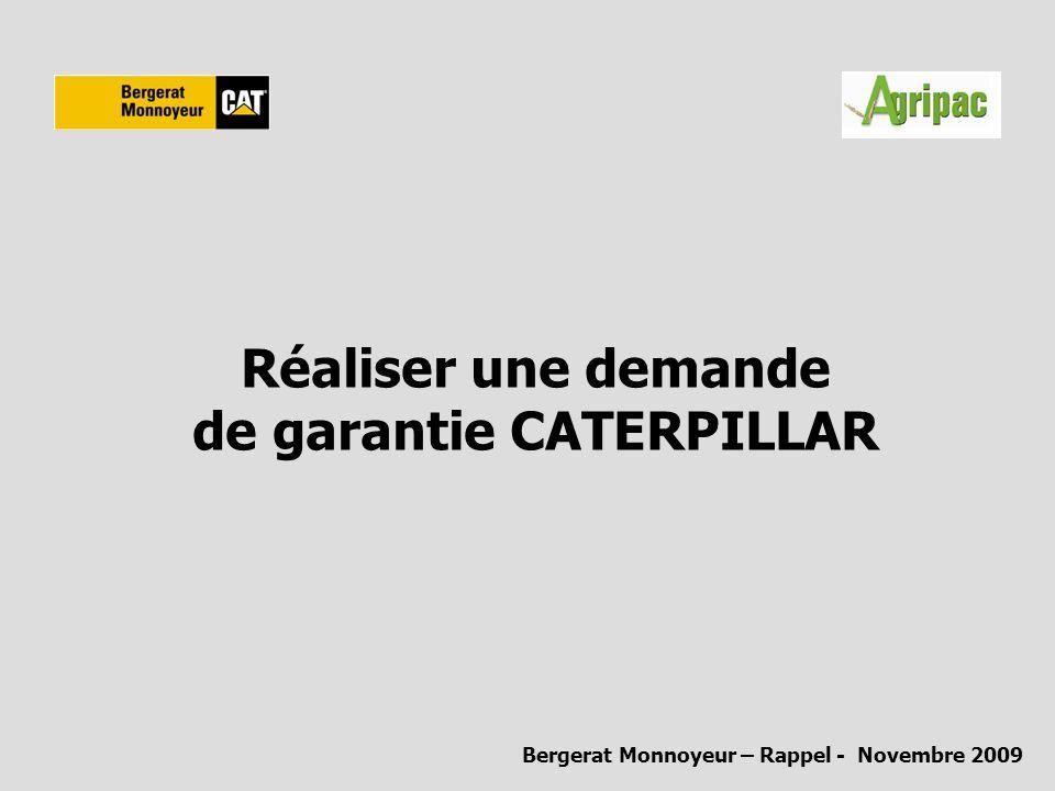 Réaliser une demande de garantie CATERPILLAR La garantie machine Tous les matériels Caterpillar sont vendus avec une garantie d un an pièces et main d œuvre, la période de garantie débute à la date inscrite sur la déclaration de mise en route.