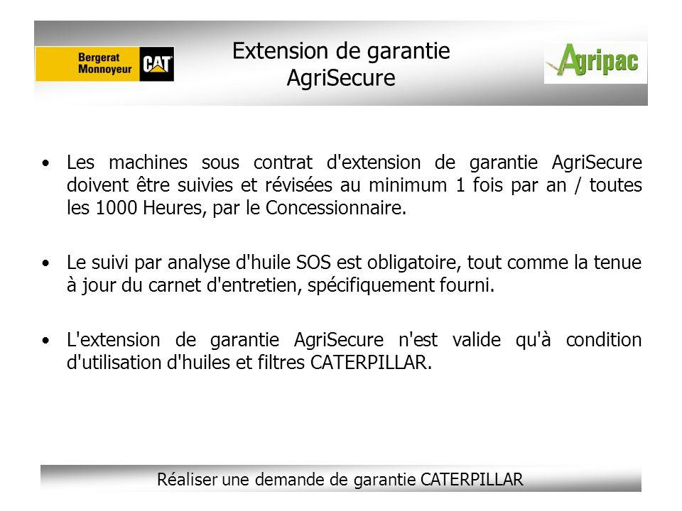 Réaliser une demande de garantie CATERPILLAR Extension de garantie AgriSecure Les machines sous contrat d'extension de garantie AgriSecure doivent êtr
