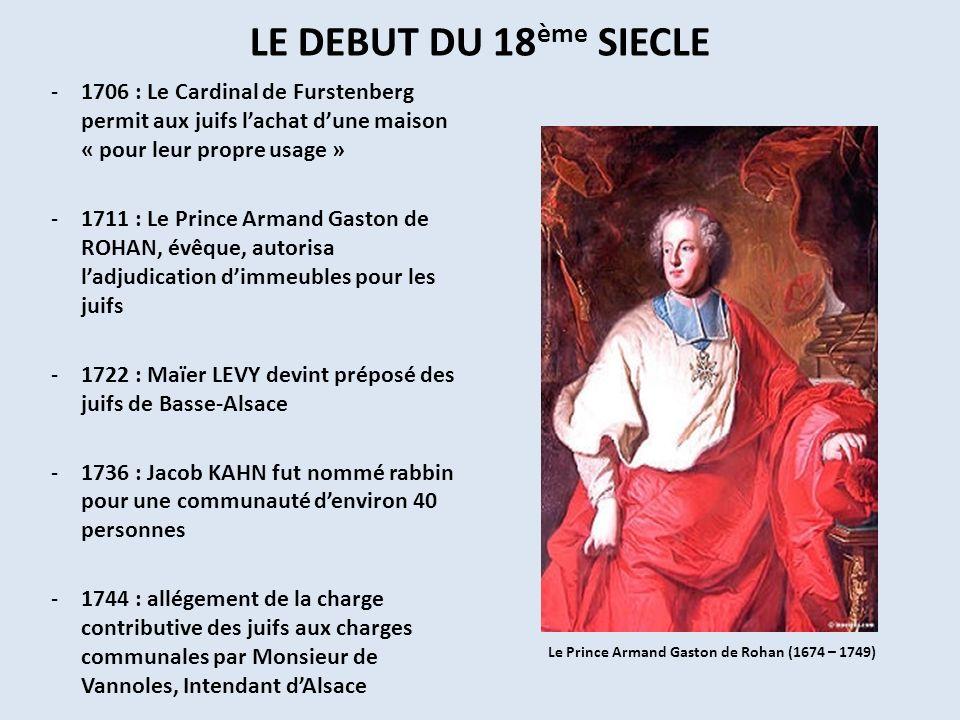 LE DEBUT DU 18 ème SIECLE -1706 : Le Cardinal de Furstenberg permit aux juifs lachat dune maison « pour leur propre usage » -1711 : Le Prince Armand G