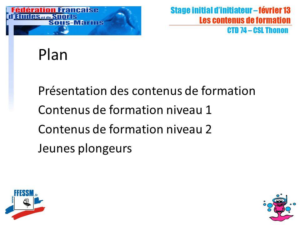 Stage initial dinitiateur – février 13 Les contenus de formation CTD 74 – CSL Thonon Plan Présentation des contenus de formation Contenus de formation niveau 1 Contenus de formation niveau 2 Jeunes plongeurs