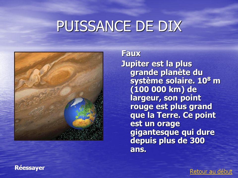 PUISSANCE DE DIX Faux Jupiter est la plus grande planète du système solaire. 10 8 m (100 000 km) de largeur, son point rouge est plus grand que la Ter