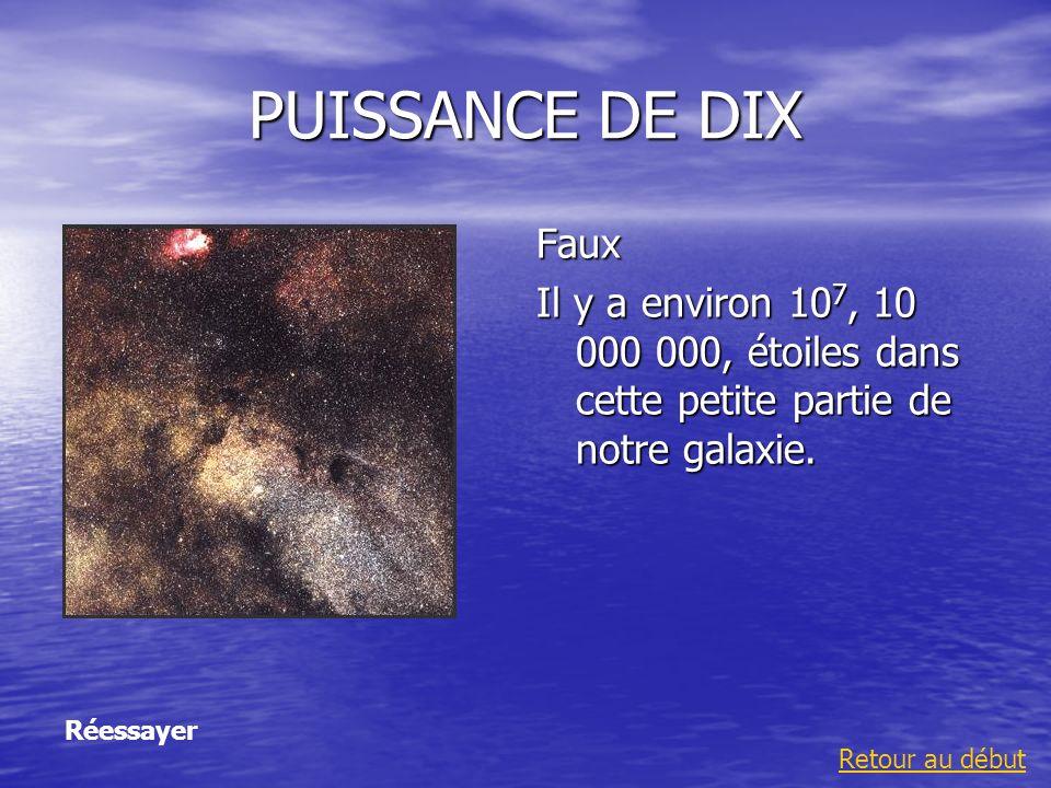 PUISSANCE DE DIX Faux Il y a environ 10 7, 10 000 000, étoiles dans cette petite partie de notre galaxie. Retour au début Réessayer