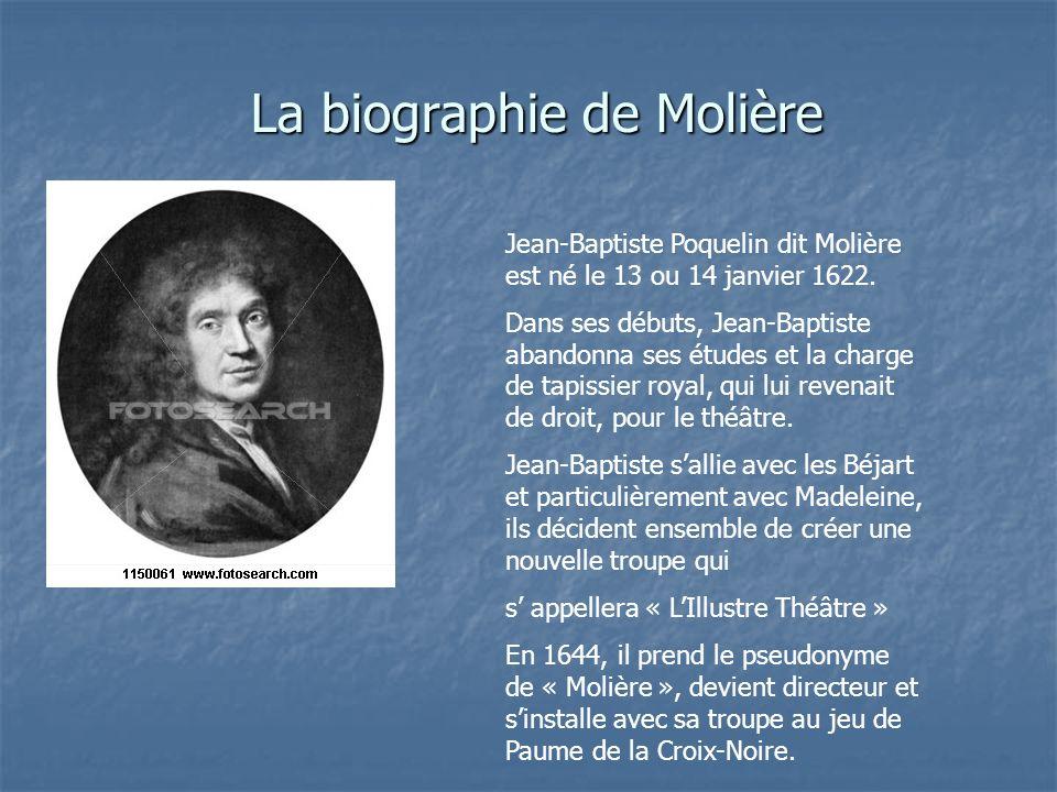La biographie de Molière Jean-Baptiste Poquelin dit Molière est né le 13 ou 14 janvier 1622. Dans ses débuts, Jean-Baptiste abandonna ses études et la
