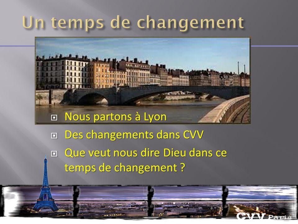 Nous partons à Lyon Nous partons à Lyon Des changements dans CVV Des changements dans CVV Que veut nous dire Dieu dans ce temps de changement .