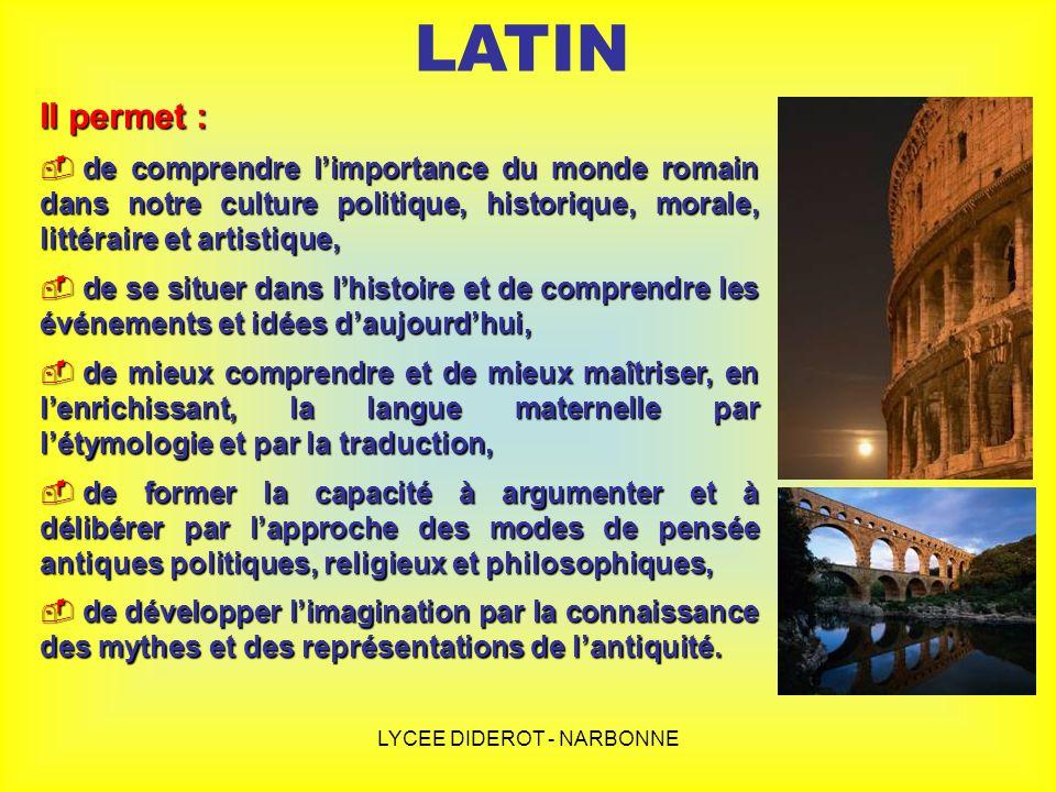 LYCEE DIDEROT - NARBONNE LATIN Il permet : d de comprendre limportance du monde romain dans notre culture politique, historique, morale, littéraire et
