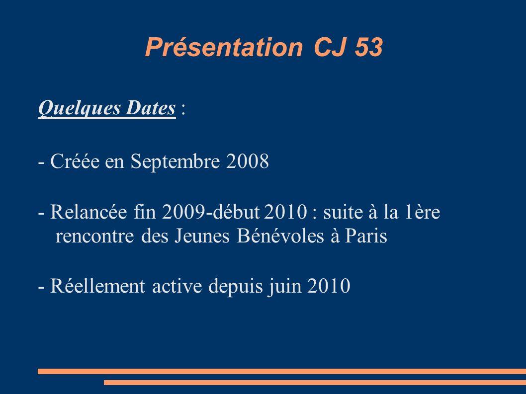 Présentation CJ 53 Quelques Dates : - Créée en Septembre 2008 - Relancée fin 2009-début 2010 : suite à la 1ère rencontre des Jeunes Bénévoles à Paris - Réellement active depuis juin 2010