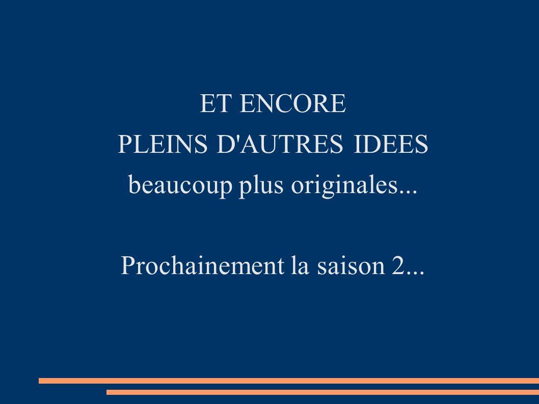 ET ENCORE PLEINS D'AUTRES IDEES beaucoup plus originales... Prochainement la saison 2...