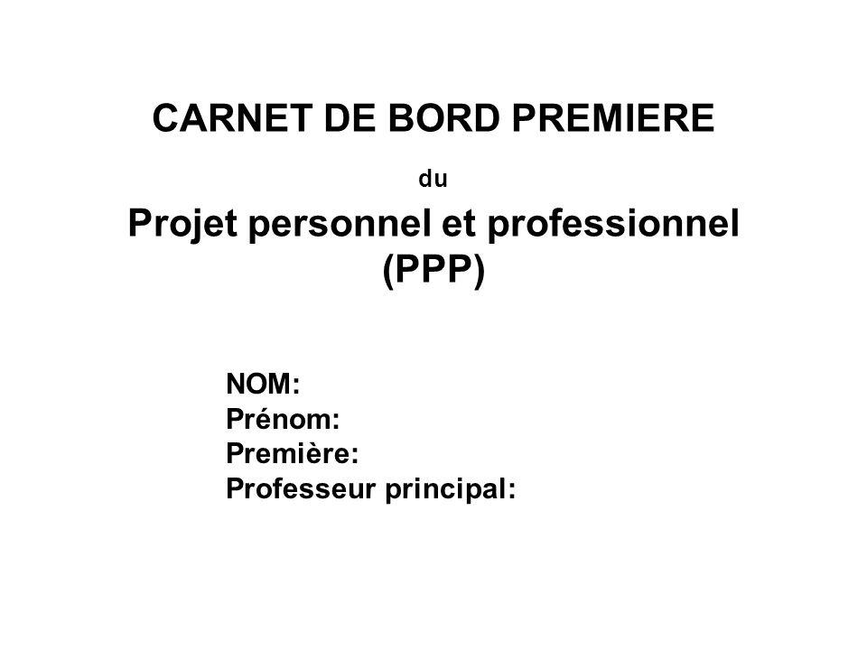 CARNET DE BORD PREMIERE du Projet personnel et professionnel (PPP) NOM: Prénom: Première: Professeur principal: