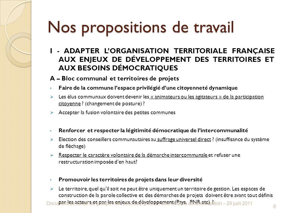 Nos propositions de travail I - ADAPTER LORGANISATION TERRITORIALE FRANÇAISE AUX ENJEUX DE DÉVELOPPEMENT DES TERRITOIRES ET AUX BESOINS DÉMOCRATIQUES A – Bloc communal et territoires de projets Faire de la commune lespace privilégié dune citoyenneté dynamique Les élus communaux doivent devenir les « animateurs ou les agitateurs » de la participation citoyenne .