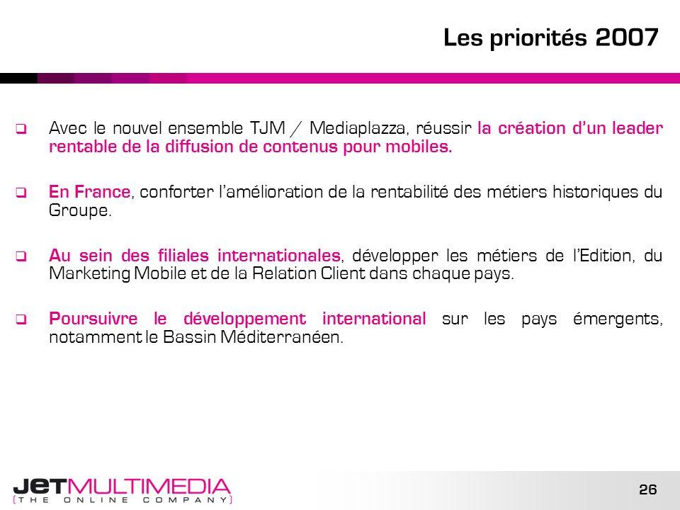 26 Les priorités 2007 Avec le nouvel ensemble TJM / Mediaplazza, réussir la création dun leader rentable de la diffusion de contenus pour mobiles. En