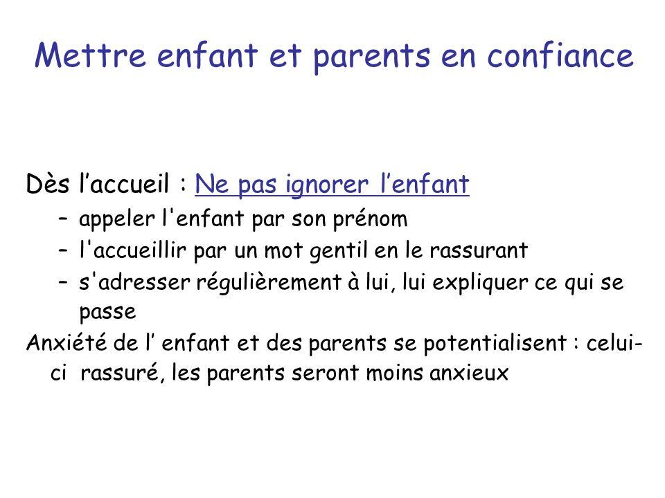 Mettre enfant et parents en confiance Dès laccueil : Ne pas ignorer lenfant –appeler l'enfant par son prénom –l'accueillir par un mot gentil en le ras
