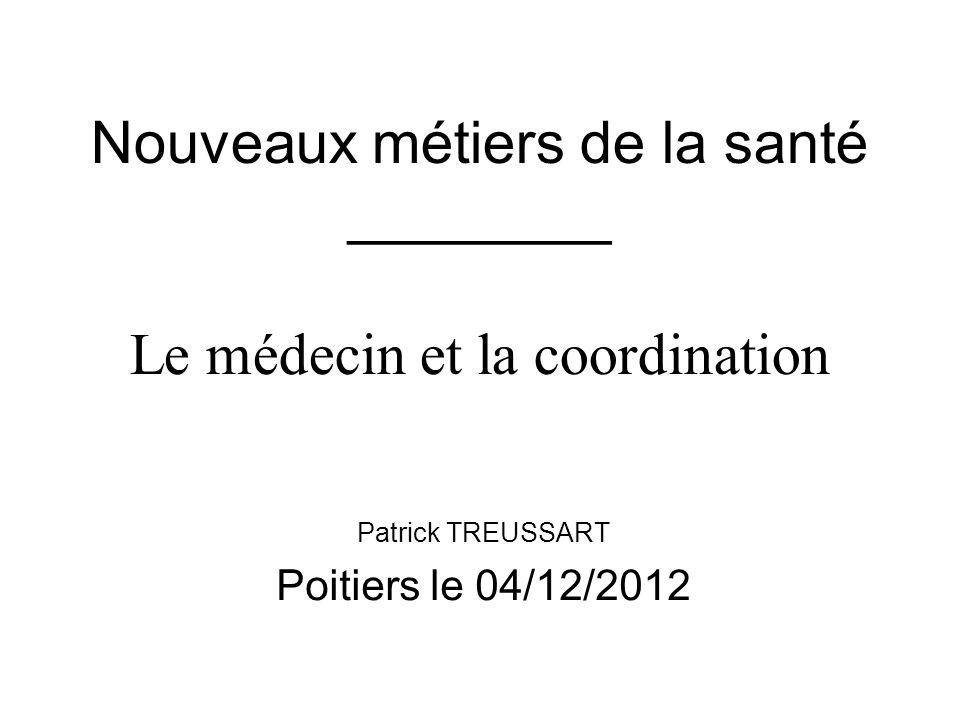 Nouveaux métiers de la santé ________ Le médecin et la coordination Patrick TREUSSART Poitiers le 04/12/2012