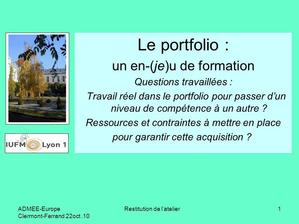 ADMEE-Europe Clermont-Ferrand 22oct.10 Restitution de latelier1 Le portfolio : un en-(je)u de formation Questions travaillées : Travail réel dans le p