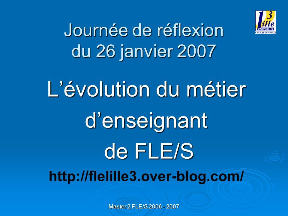 Master 2 FLE/S 2006 - 2007 Journée de réflexion du 26 janvier 2007 Lévolution du métier denseignant de FLE/S de FLE/S http://flelille3.over-blog.com/
