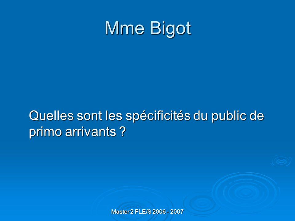 Master 2 FLE/S 2006 - 2007 Mme Bigot Quelles sont les pratiques que vous développez avec ce public de primo arrivants ?