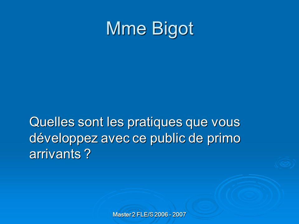Master 2 FLE/S 2006 - 2007 Mme Bigot Quelles sont les pratiques que vous développez avec ce public de primo arrivants