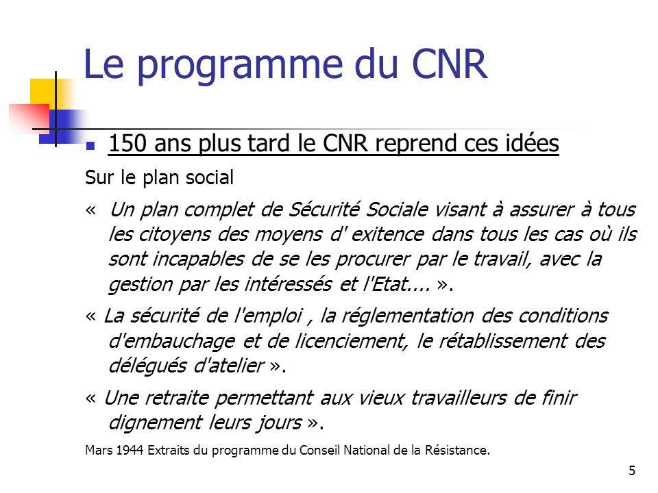 5 Le programme du CNR 150 ans plus tard le CNR reprend ces idées Sur le plan social « Un plan complet de Sécurité Sociale visant à assurer à tous les citoyens des moyens d exitence dans tous les cas où ils sont incapables de se les procurer par le travail, avec la gestion par les intéressés et l Etat....