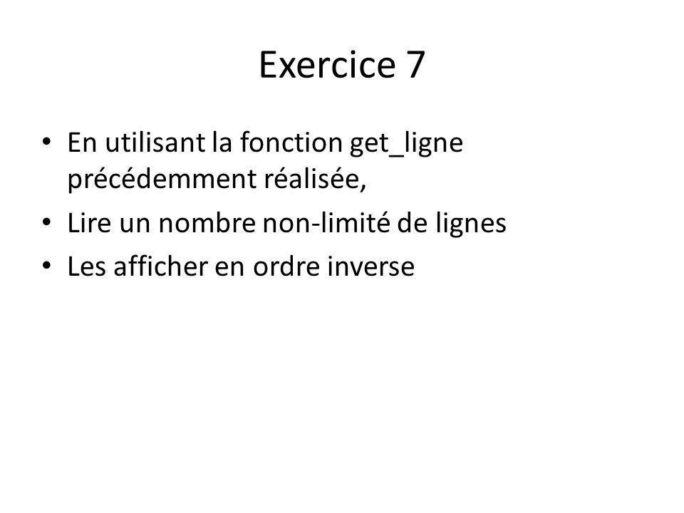 Exercice 7 En utilisant la fonction get_ligne précédemment réalisée, Lire un nombre non-limité de lignes Les afficher en ordre inverse