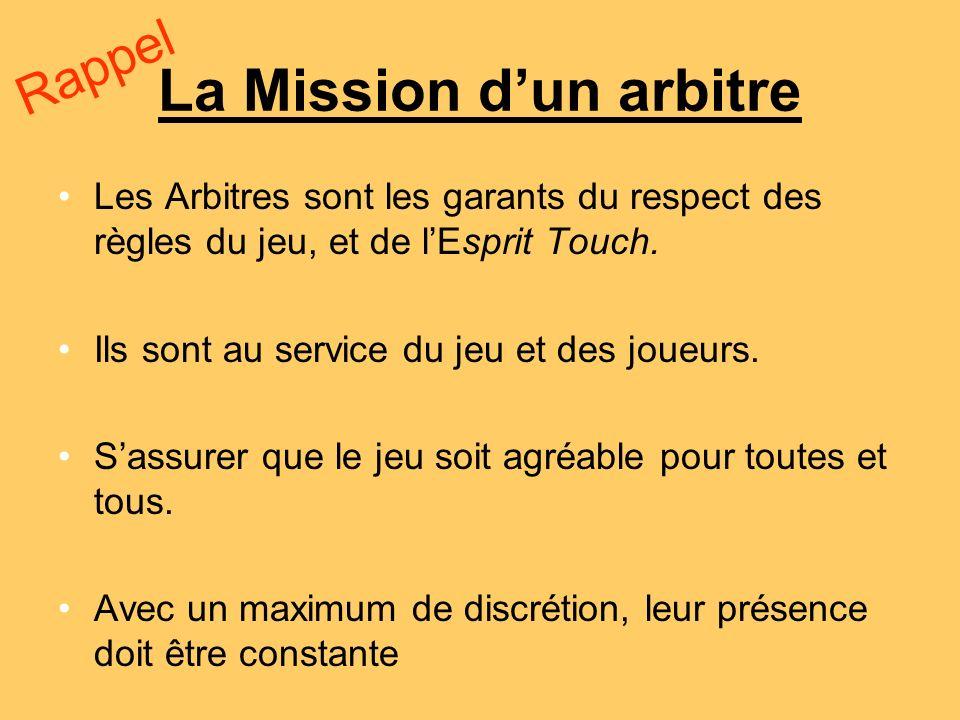 La Mission dun arbitre Les Arbitres sont les garants du respect des règles du jeu, et de lEsprit Touch. Ils sont au service du jeu et des joueurs. Sas