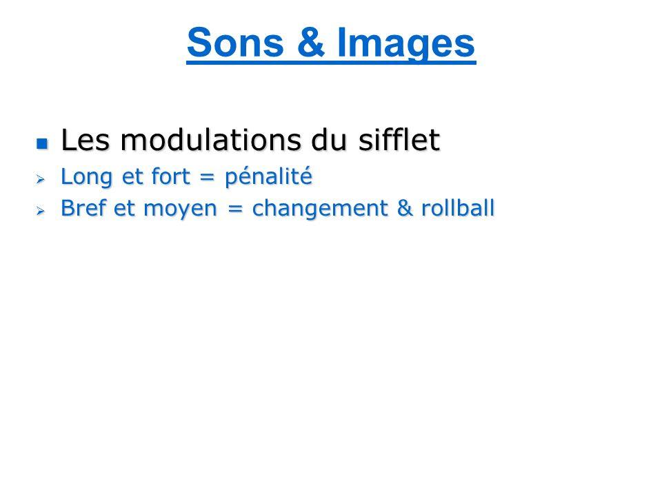 Sons & Images Les modulations du sifflet Les modulations du sifflet Long et fort = pénalité Long et fort = pénalité Bref et moyen = changement & rollball Bref et moyen = changement & rollball