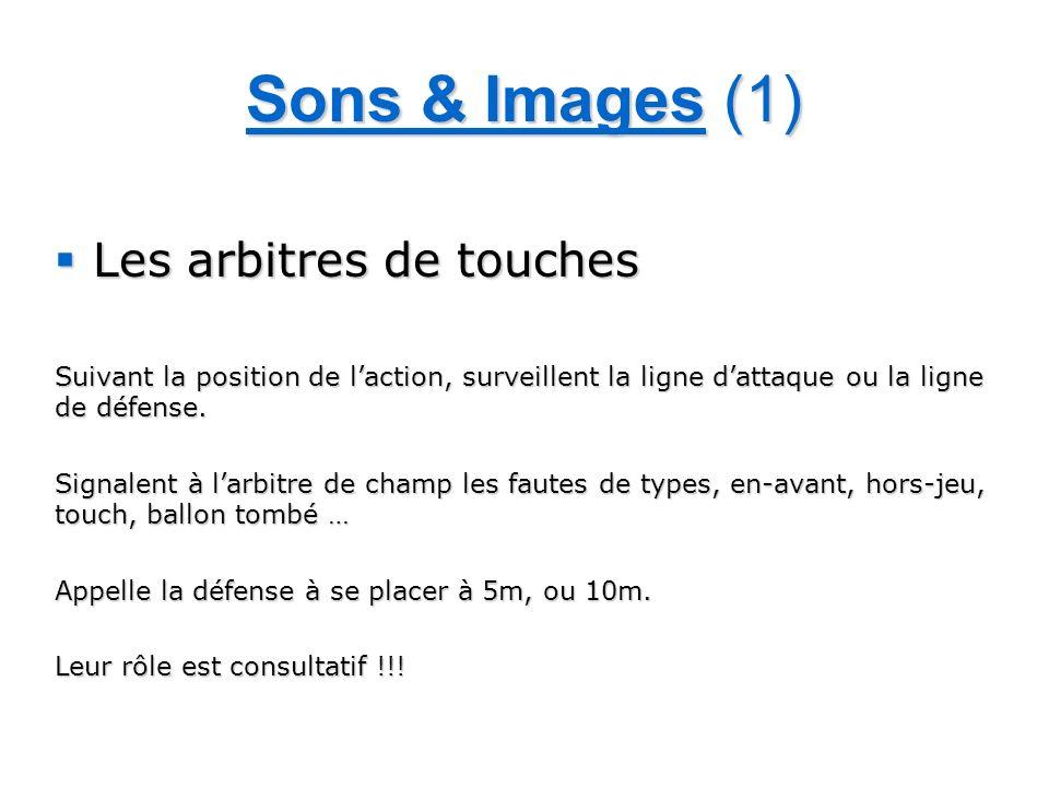 Sons & Images (1) Les arbitres de touches Les arbitres de touches Suivant la position de laction, surveillent la ligne dattaque ou la ligne de défense.