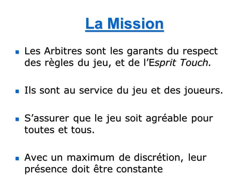 La Mission Les Arbitres sont les garants du respect des règles du jeu, et de lEsprit Touch. Les Arbitres sont les garants du respect des règles du jeu