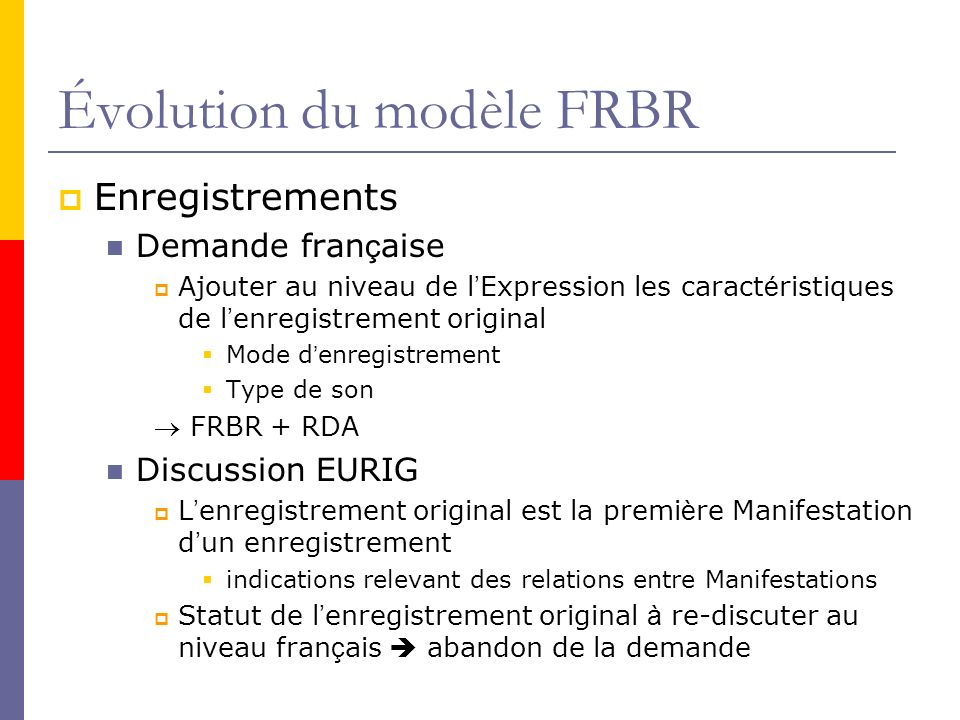 Évolution du modèle FRBR Enregistrements Demande fran ç aise Ajouter au niveau de l Expression les caract é ristiques de l enregistrement original Mode d enregistrement Type de son FRBR + RDA Discussion EURIG L enregistrement original est la premi è re Manifestation d un enregistrement indications relevant des relations entre Manifestations Statut de l enregistrement original à re-discuter au niveau fran ç ais abandon de la demande