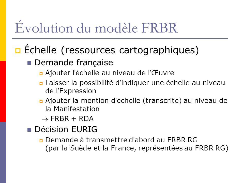 Évolution du modèle FRBR Échelle (ressources cartographiques) Demande fran ç aise Ajouter l é chelle au niveau de l Œuvre Laisser la possibilit é d indiquer une é chelle au niveau de l Expression Ajouter la mention d é chelle (transcrite) au niveau de la Manifestation FRBR + RDA D é cision EURIG Demande à transmettre d abord au FRBR RG (par la Su è de et la France, repr é sent é es au FRBR RG)