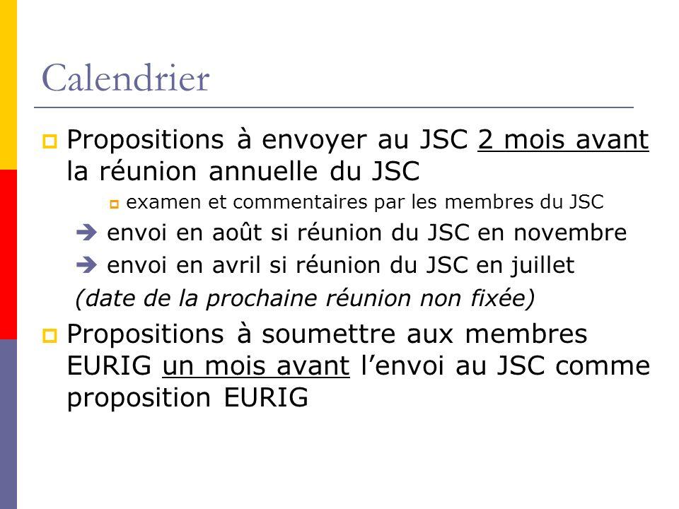 Calendrier Propositions à envoyer au JSC 2 mois avant la réunion annuelle du JSC examen et commentaires par les membres du JSC envoi en août si réunion du JSC en novembre envoi en avril si réunion du JSC en juillet (date de la prochaine réunion non fixée) Propositions à soumettre aux membres EURIG un mois avant lenvoi au JSC comme proposition EURIG