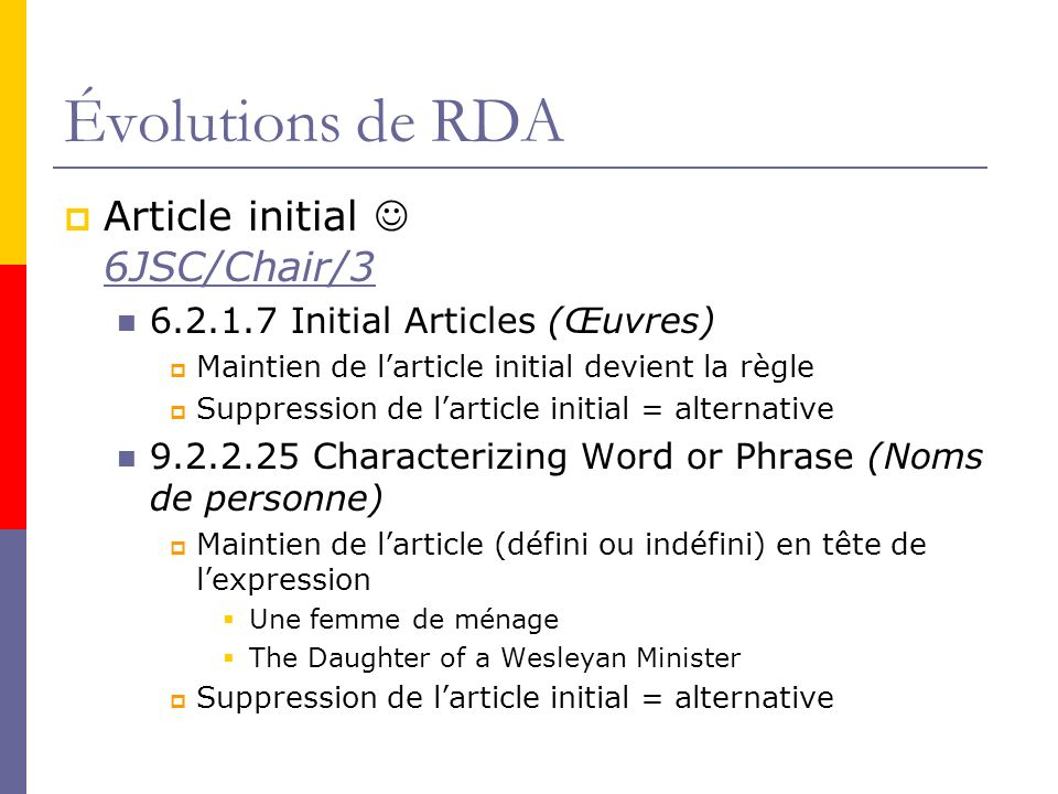 Évolutions de RDA Article initial 6JSC/Chair/3 6JSC/Chair/3 6.2.1.7 Initial Articles (Œuvres) Maintien de larticle initial devient la règle Suppression de larticle initial = alternative 9.2.2.25 Characterizing Word or Phrase (Noms de personne) Maintien de larticle (défini ou indéfini) en tête de lexpression Une femme de ménage The Daughter of a Wesleyan Minister Suppression de larticle initial = alternative