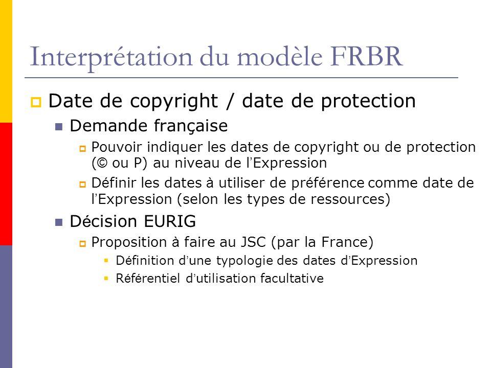 Interprétation du modèle FRBR Date de copyright / date de protection Demande française Pouvoir indiquer les dates de copyright ou de protection ( © ou P) au niveau de l Expression D é finir les dates à utiliser de pr é f é rence comme date de l Expression (selon les types de ressources) D é cision EURIG Proposition à faire au JSC (par la France) D é finition d une typologie des dates d Expression R é f é rentiel d utilisation facultative