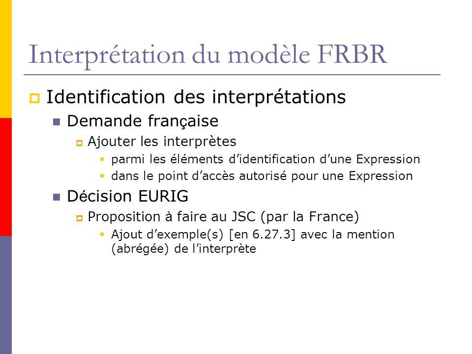 Interprétation du modèle FRBR Identification des interprétations Demande fran ç aise Ajouter les interprètes parmi les éléments didentification dune Expression dans le point daccès autorisé pour une Expression D é cision EURIG Proposition à faire au JSC (par la France) Ajout dexemple(s) [en 6.27.3] avec la mention (abrégée) de linterprète