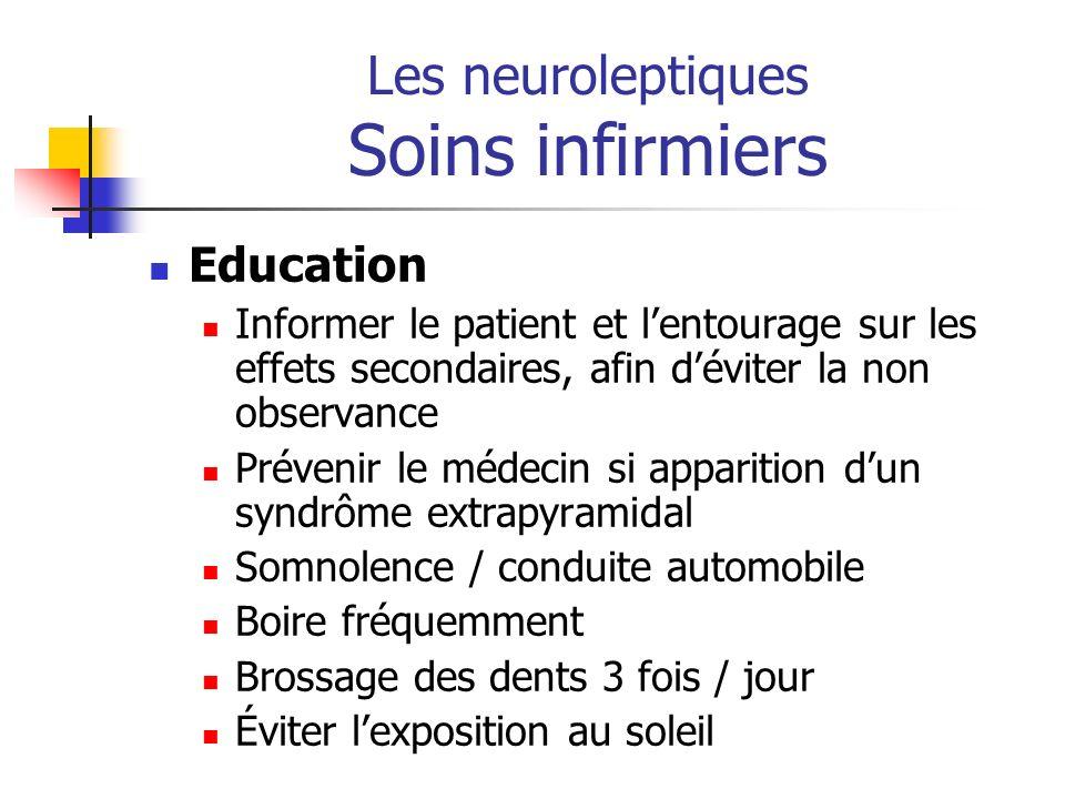 Les neuroleptiques Soins infirmiers Education Informer le patient et lentourage sur les effets secondaires, afin déviter la non observance Prévenir le
