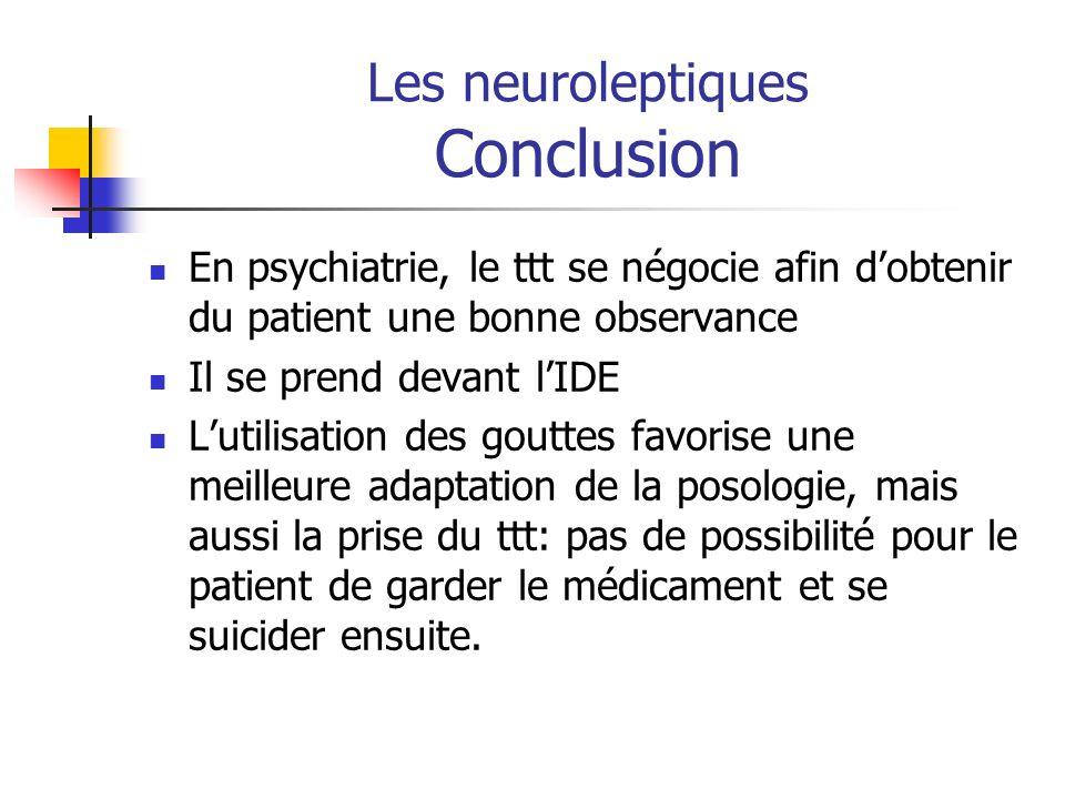 Les neuroleptiques Conclusion En psychiatrie, le ttt se négocie afin dobtenir du patient une bonne observance Il se prend devant lIDE Lutilisation des