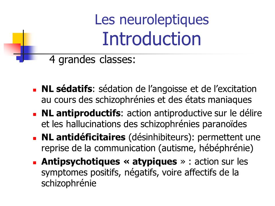 Les neuroleptiques Introduction 4 grandes classes: NL sédatifs: sédation de langoisse et de lexcitation au cours des schizophrénies et des états mania