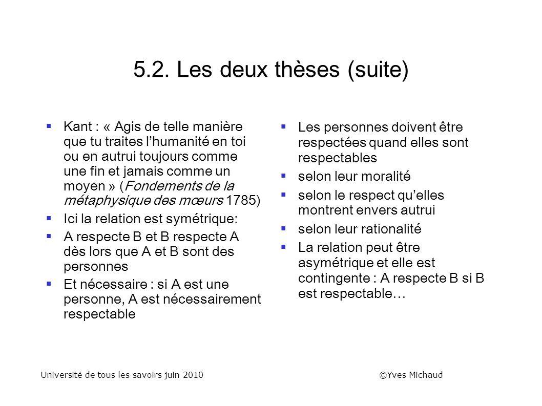 5.2. Les deux thèses (suite) Kant : « Agis de telle manière que tu traites lhumanité en toi ou en autrui toujours comme une fin et jamais comme un moy