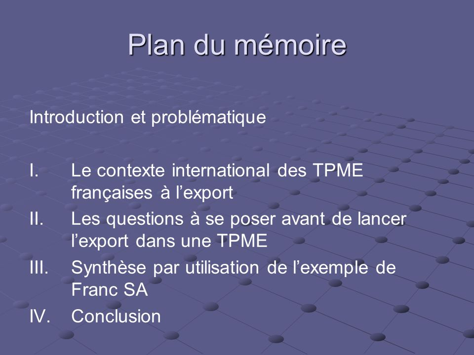 Plan du mémoire Introduction et problématique I. I.Le contexte international des TPME françaises à lexport II. II.Les questions à se poser avant de la