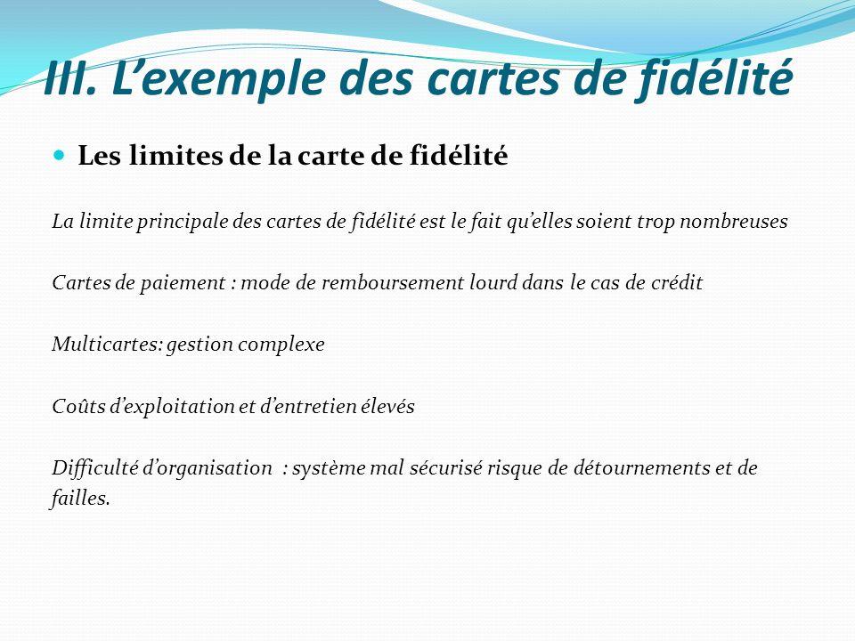 III. Lexemple des cartes de fidélité Les limites de la carte de fidélité La limite principale des cartes de fidélité est le fait quelles soient trop n