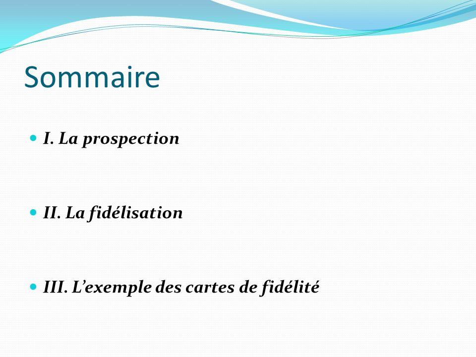Sommaire I. La prospection II. La fidélisation III. Lexemple des cartes de fidélité