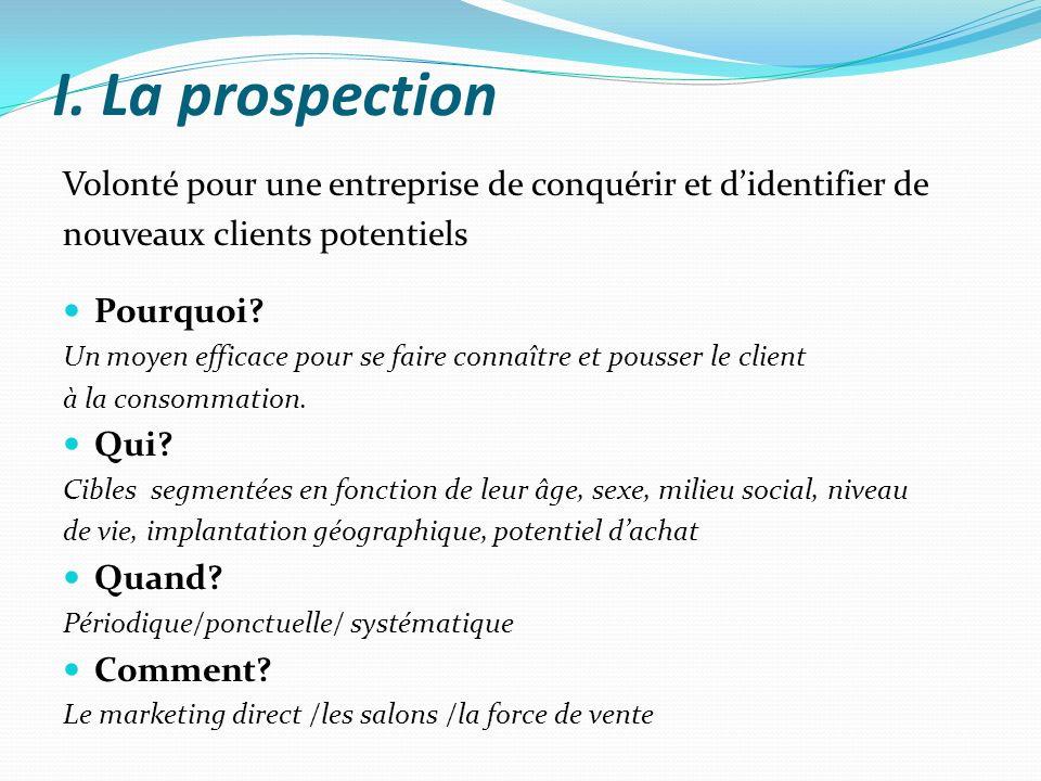 I. La prospection Volonté pour une entreprise de conquérir et didentifier de nouveaux clients potentiels Pourquoi? Un moyen efficace pour se faire con