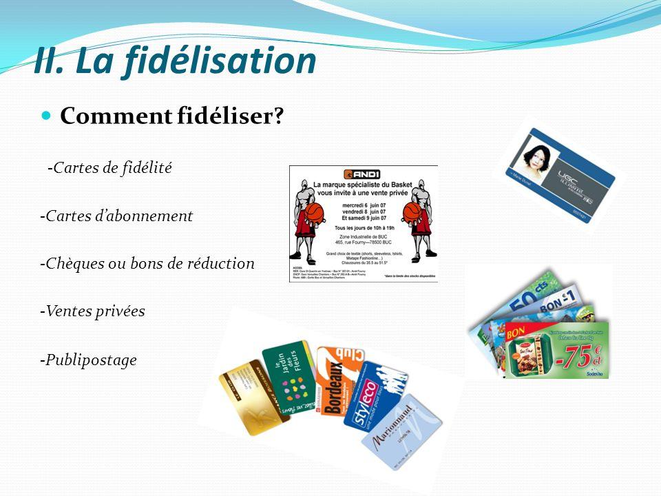 II. La fidélisation Comment fidéliser? -Cartes de fidélité -Cartes dabonnement -Chèques ou bons de réduction -Ventes privées -Publipostage