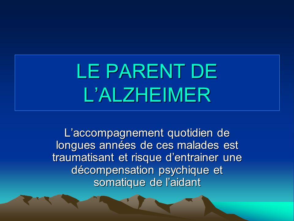 LE PARENT DE LALZHEIMER Laccompagnement quotidien de longues années de ces malades est traumatisant et risque dentrainer une décompensation psychique