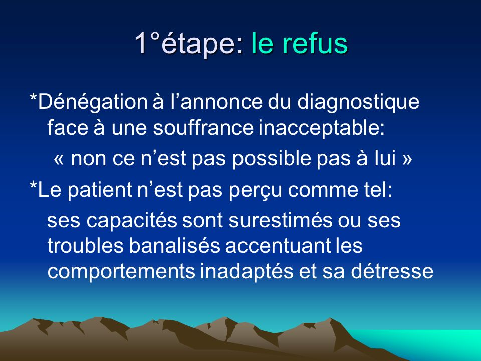 1°étape: le refus *Dénégation à lannonce du diagnostique face à une souffrance inacceptable: « non ce nest pas possible pas à lui » *Le patient nest p
